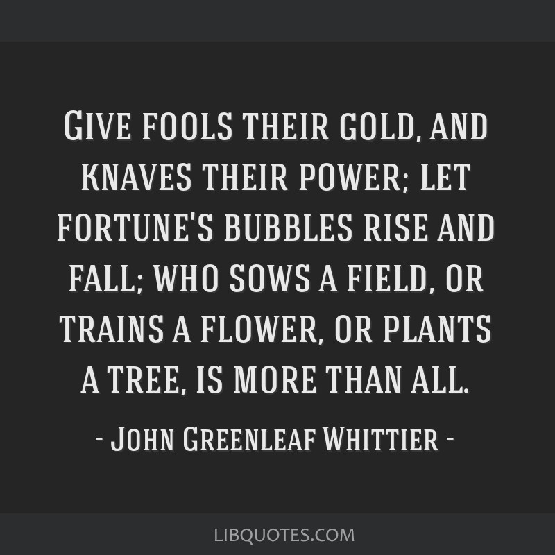 Give fools their gold, and knaves their power; let fortune's bubbles rise and fall; who sows a field, or trains a flower, or plants a tree, is more...