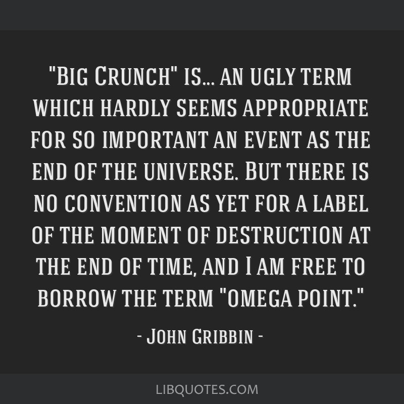 big crunch is an ugly term which hardly seems appropriate for