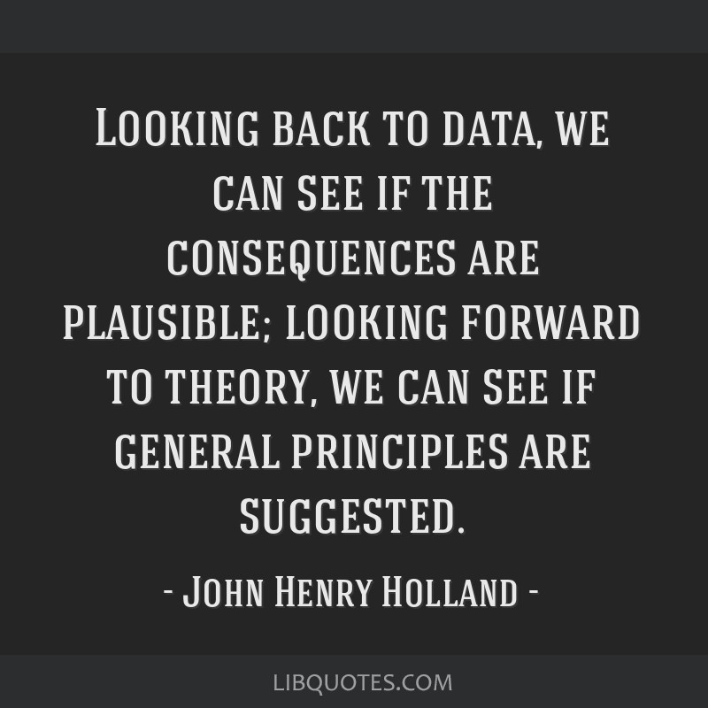 Looking back to data, we can see if the consequences are plausible; looking forward to theory, we can see if general principles are suggested.