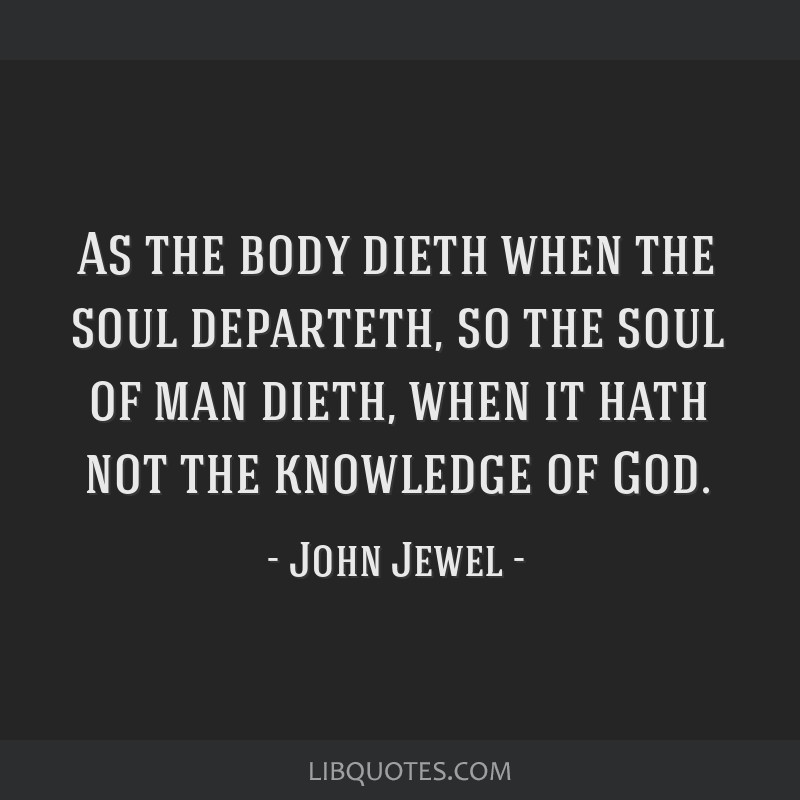 As the body dieth when the soul departeth, so the soul of man dieth, when it hath not the knowledge of God.