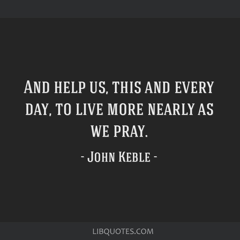 And help us, this and every day, to live more nearly as we pray.