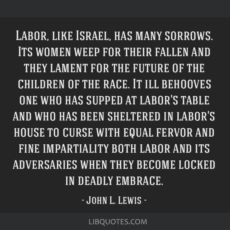 Labor, like Israel, has many sorrows. Its women weep for their fallen and they lament for the future of the children of the race. It ill behooves one ...