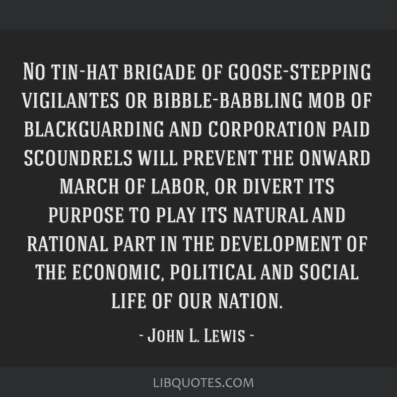 No tin-hat brigade of goose-stepping vigilantes or bibble-babbling mob of blackguarding and corporation paid scoundrels will prevent the onward march ...