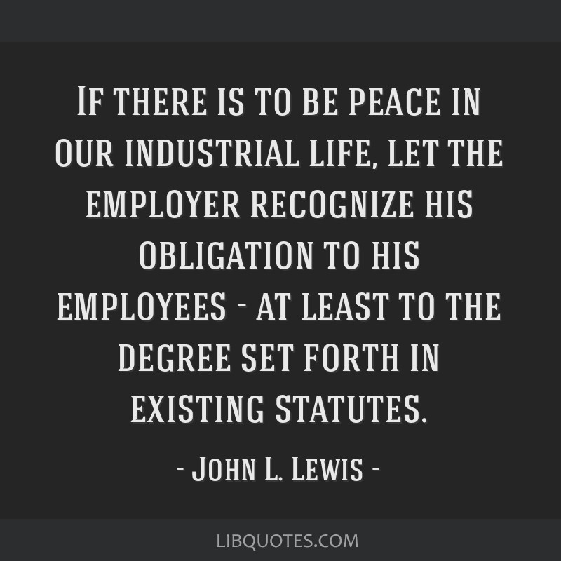 If there is to be peace in our industrial life, let the employer recognize his obligation to his employees - at least to the degree set forth in...