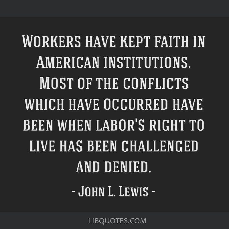 Workers have kept faith in American institutions. Most of the conflicts which have occurred have been when labor's right to live has been challenged...