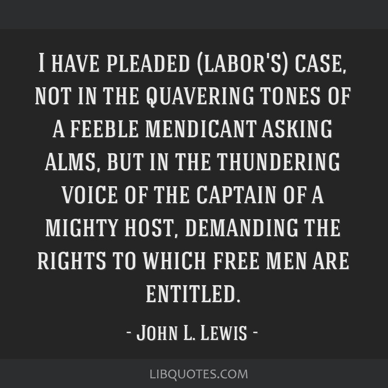 I have pleaded (labor's) case, not in the quavering tones of a feeble mendicant asking alms, but in the thundering voice of the captain of a mighty...