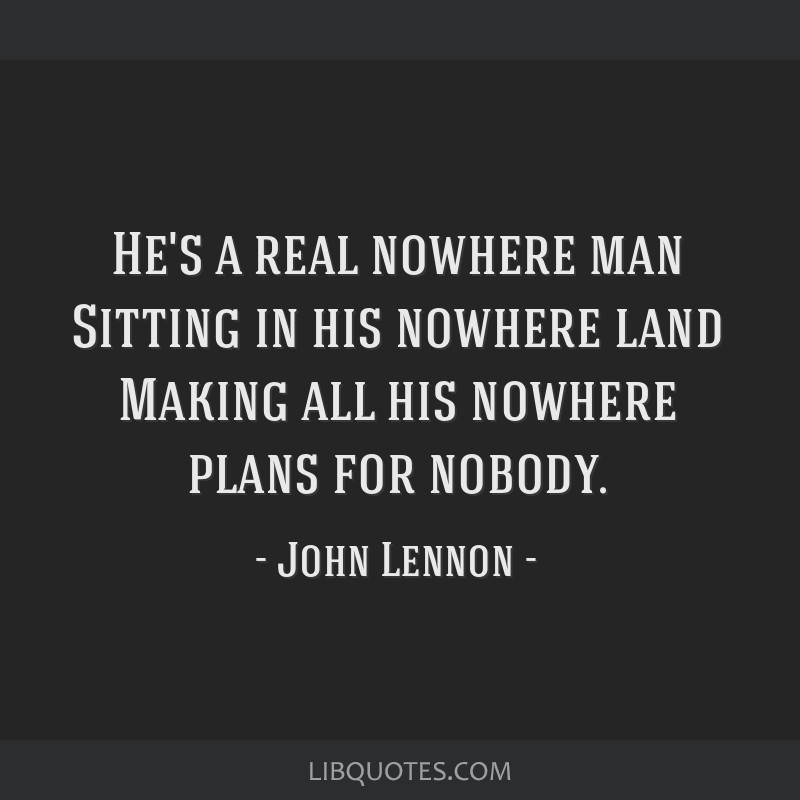 He's a real nowhere man Sitting in his nowhere land Making all his nowhere plans for nobody.