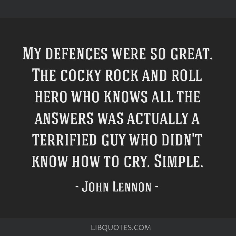 My defences were so great. The cocky rock and roll hero who knows all the answers was actually a terrified guy who didn't know how to cry. Simple.