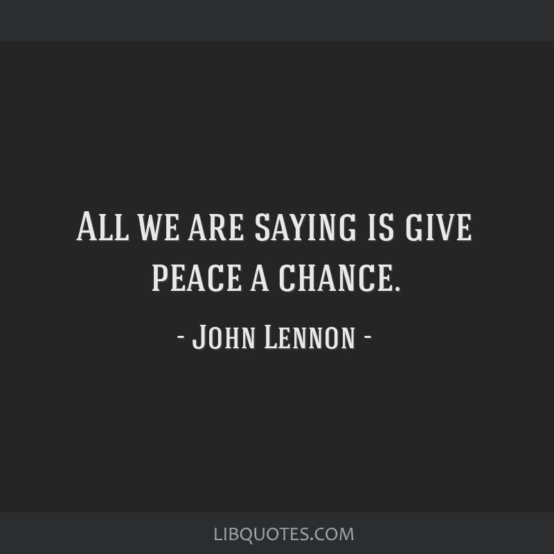 All we are saying is give peace a chance.