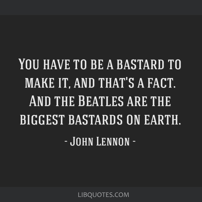 You have to be a bastard to make it, and that's a fact. And the Beatles are the biggest bastards on earth.