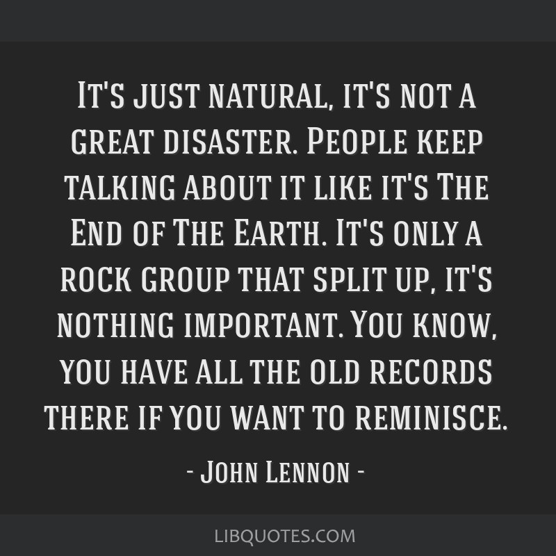 It's just natural, it's not a great disaster. People keep talking about it like it's The End of The Earth. It's only a rock group that split up, it's ...