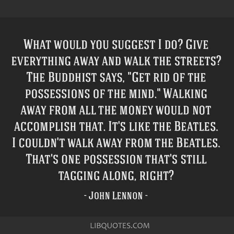 What would you suggest I do? Give everything away and walk the streets? The Buddhist says, Get rid of the possessions of the mind. Walking away from...