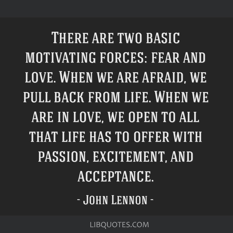 There are two basic motivating forces: fear and love. When we are afraid, we pull back from life. When we are in love, we open to all that life has...