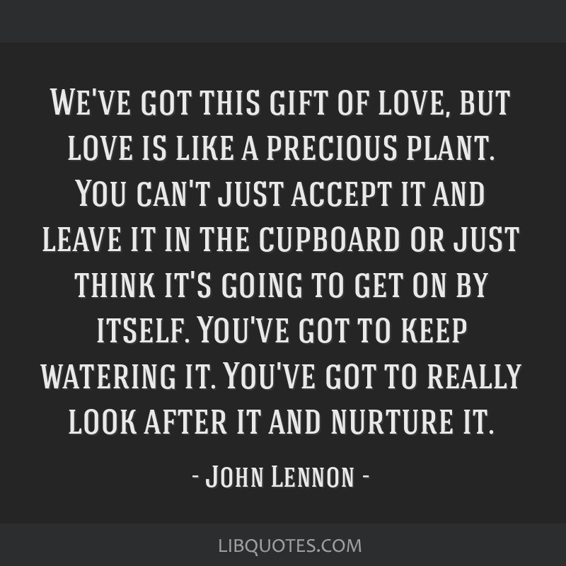 We've got this gift of love, but love is like a precious plant. You can't just accept it and leave it in the cupboard or just think it's going to get ...