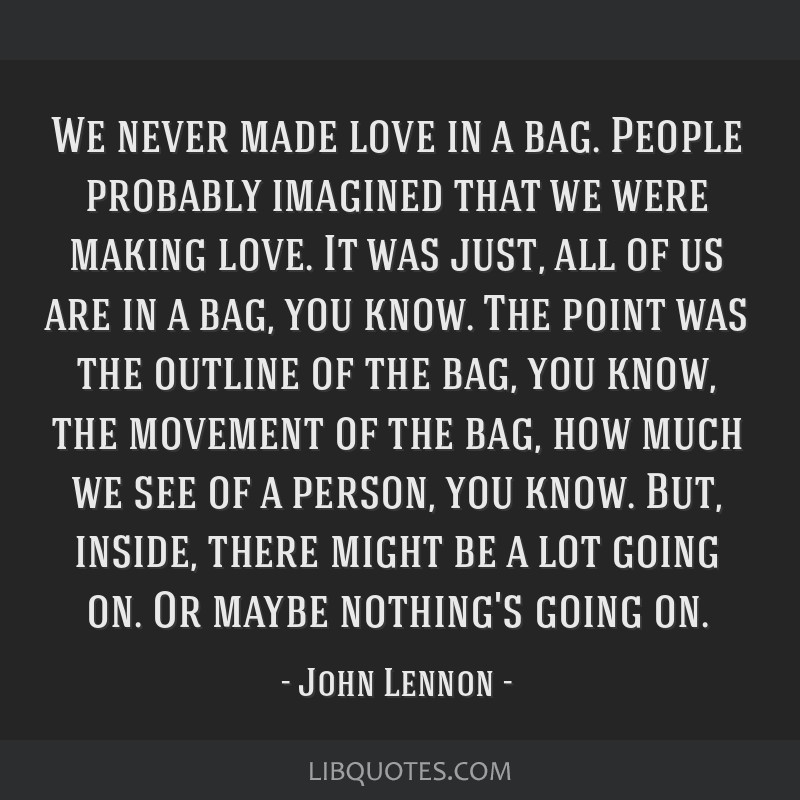 We never made love in a bag. People probably imagined that we were making love. It was just, all of us are in a bag, you know. The point was the...