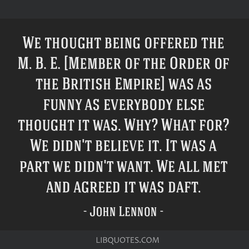 We thought being offered the M. B. E. [Member of the Order of the British Empire] was as funny as everybody else thought it was. Why? What for? We...