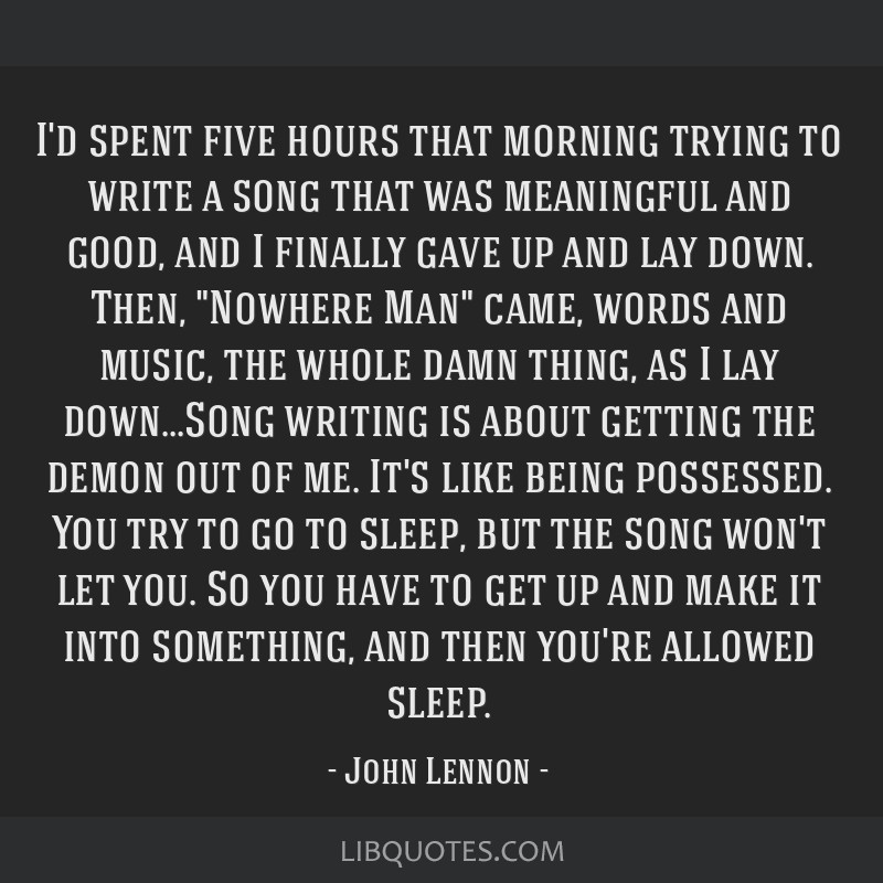 I'd spent five hours that morning trying to write a song that was meaningful and good, and I finally gave up and lay down. Then, Nowhere Man came,...