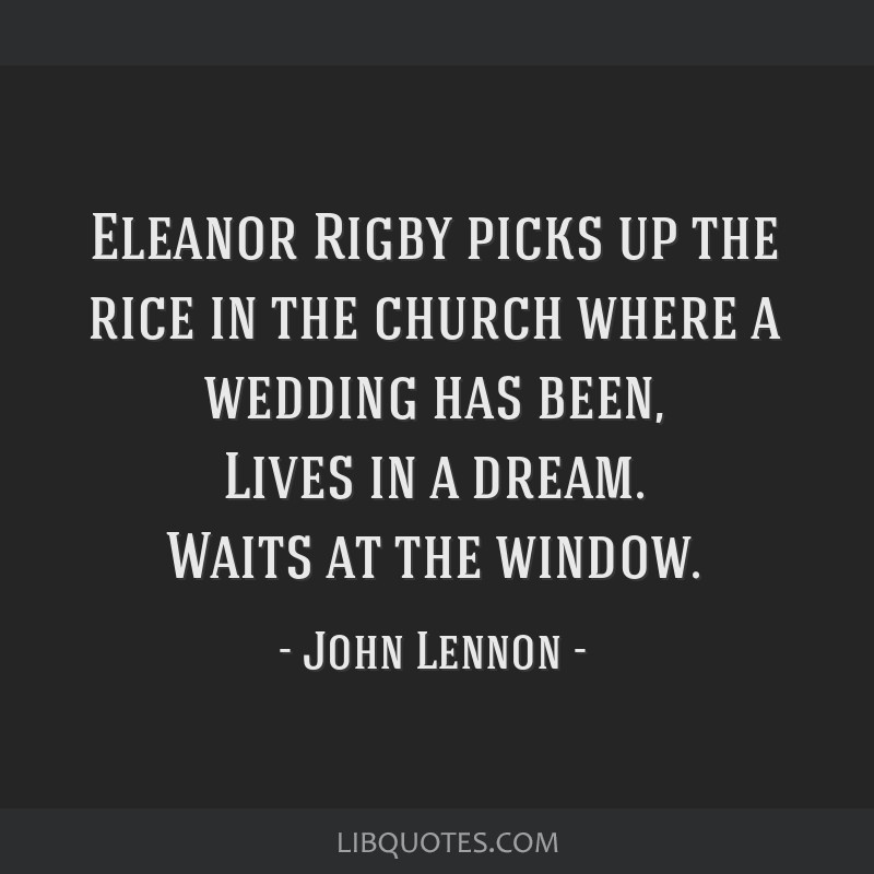 Eleanor Rigby picks up the rice in the church where a wedding has been, Lives in a dream. Waits at the window.