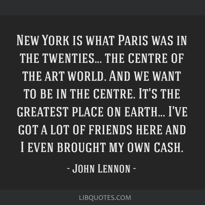 New York is what Paris was in the twenties... the centre of the art world. And we want to be in the centre. It's the greatest place on earth... I've...