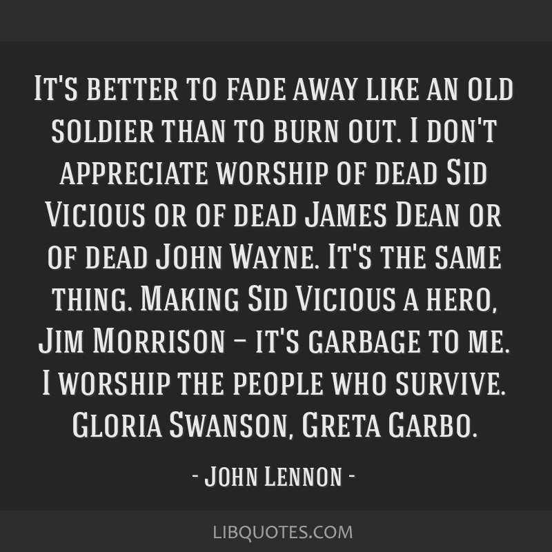 It's better to fade away like an old soldier than to burn out. I don't appreciate worship of dead Sid Vicious or of dead James Dean or of dead John...