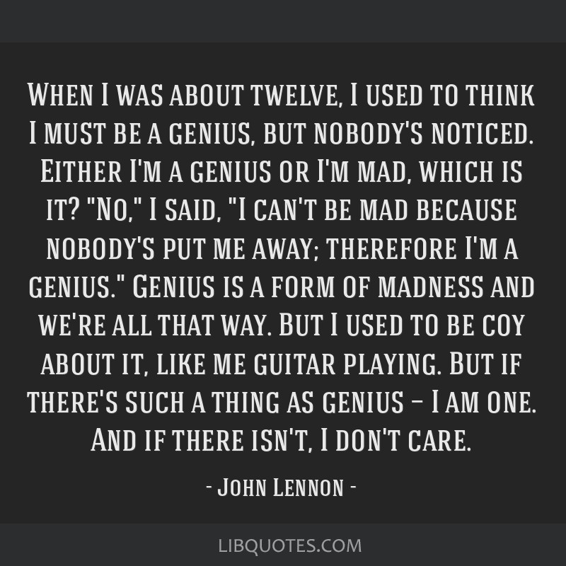 When I was about twelve, I used to think I must be a genius, but nobody's noticed. Either I'm a genius or I'm mad, which is it? No, I said, I can't...