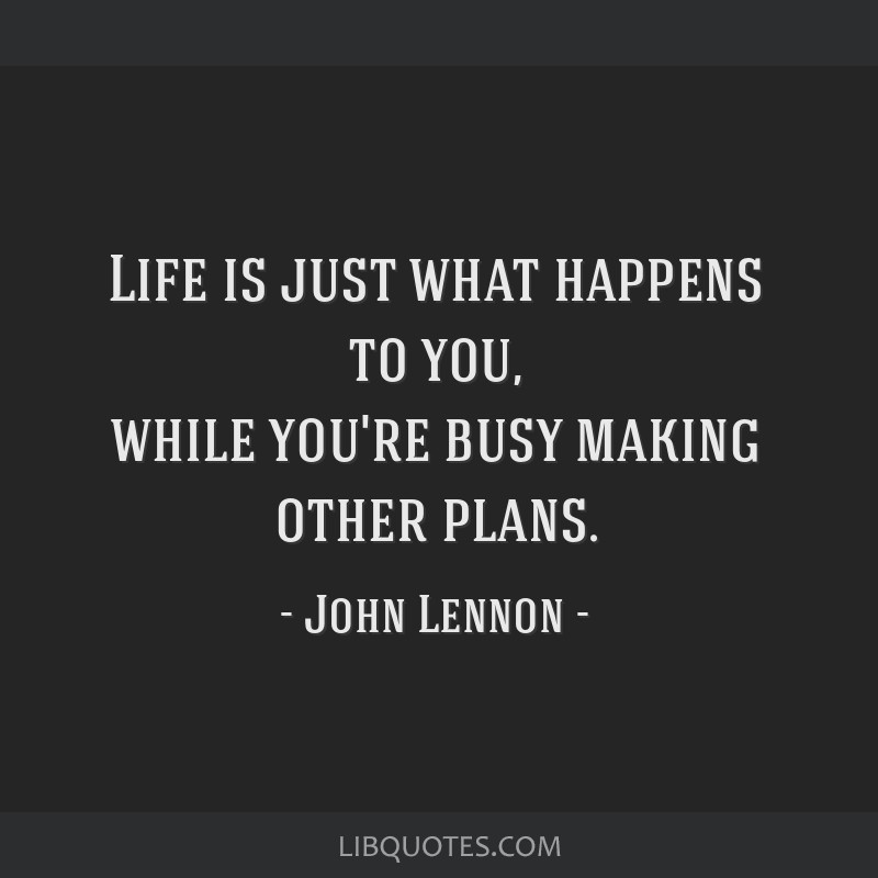 Life is just what happens to you, while you're busy making other plans.