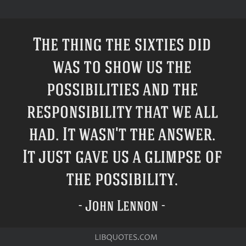 The thing the sixties did was to show us the possibilities and the responsibility that we all had. It wasn't the answer. It just gave us a glimpse of ...