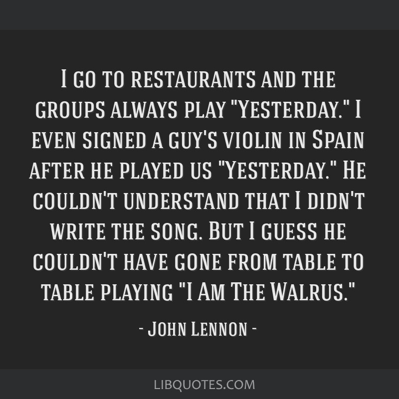 I go to restaurants and the groups always play Yesterday. I even signed a guy's violin in Spain after he played us Yesterday. He couldn't understand...