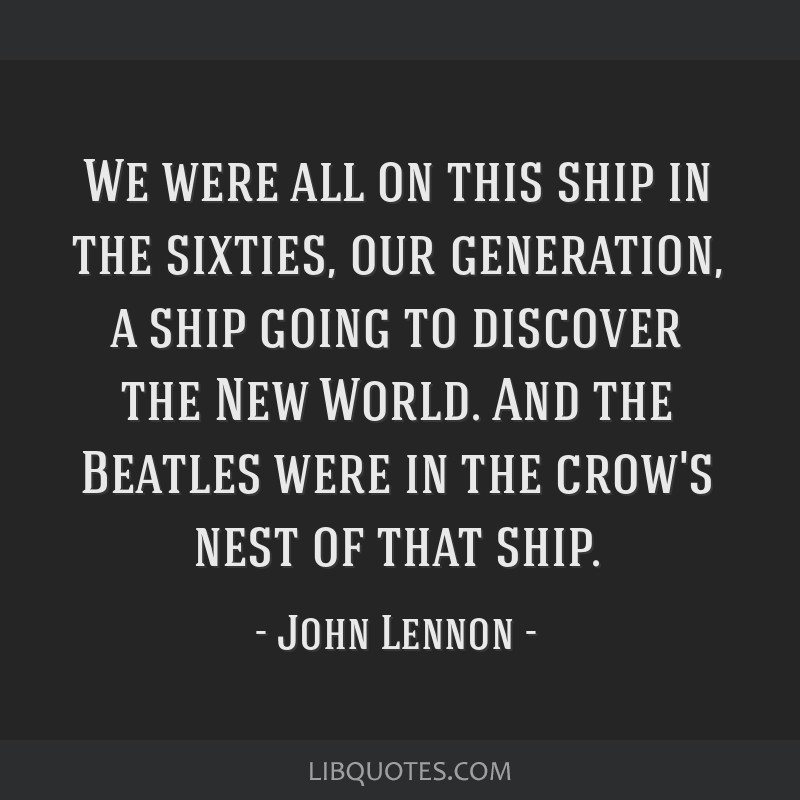 We were all on this ship in the sixties, our generation, a ship going to discover the New World. And the Beatles were in the crow's nest of that ship.