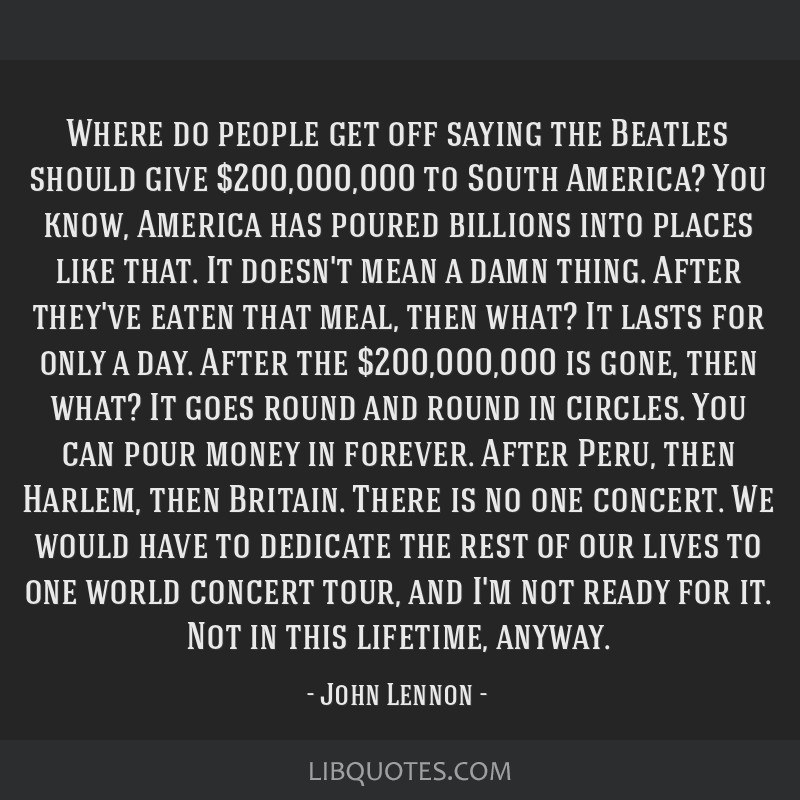 Where do people get off saying the Beatles should give $200,000,000 to South America? You know, America has poured billions into places like that. It ...
