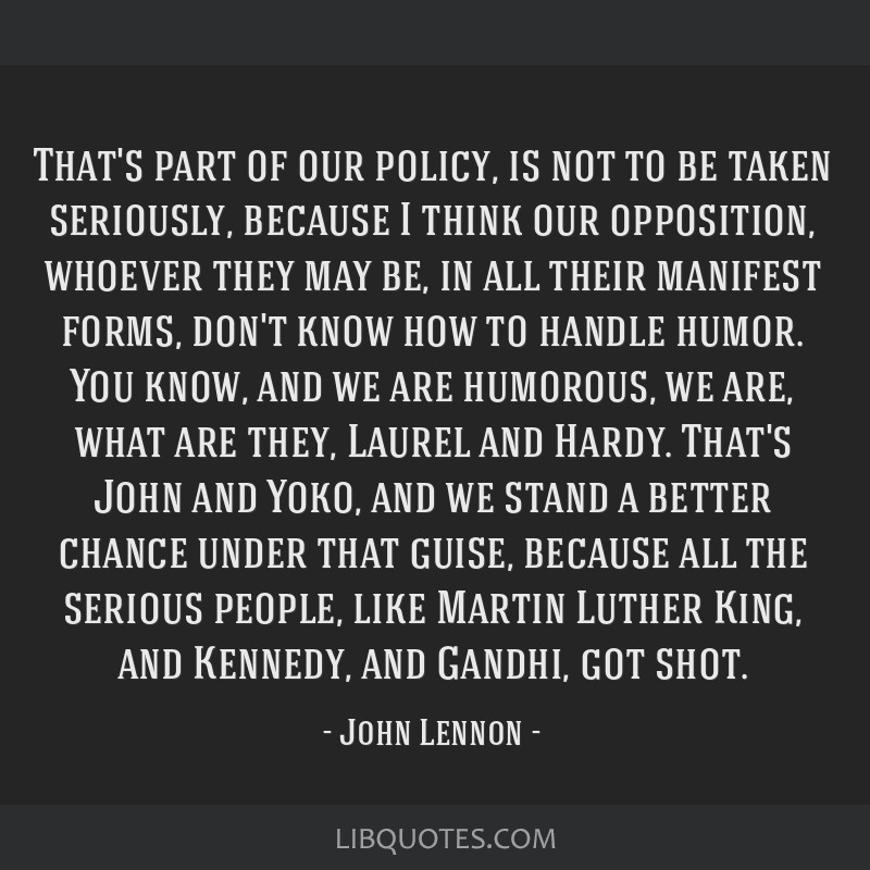 That's part of our policy, is not to be taken seriously, because I think our opposition, whoever they may be, in all their manifest forms, don't know ...