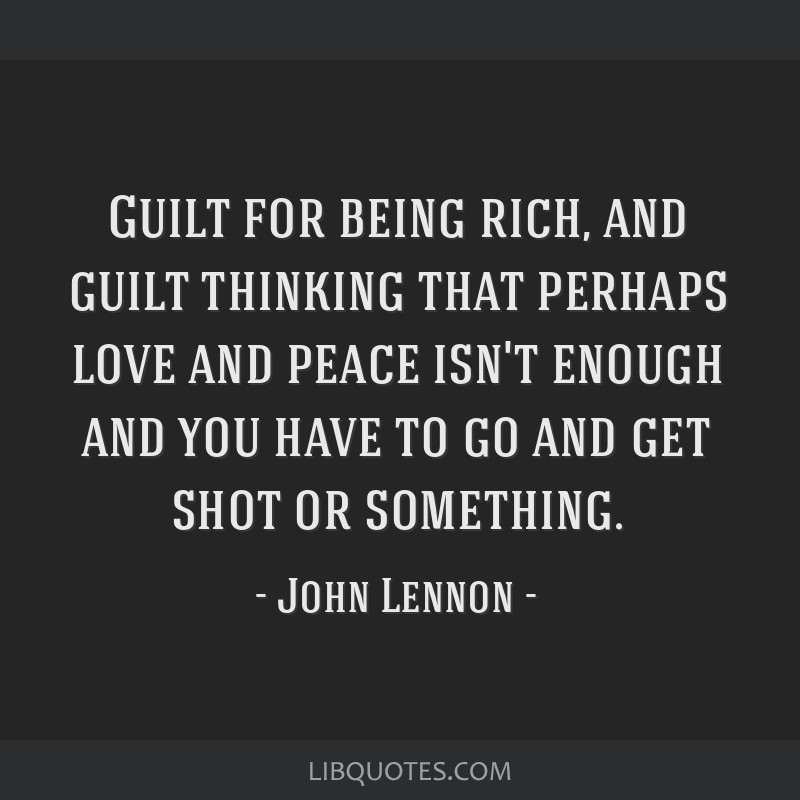Guilt for being rich, and guilt thinking that perhaps love and peace isn't enough and you have to go and get shot or something.