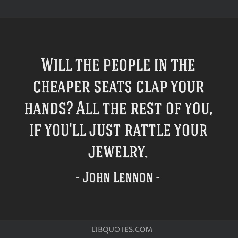 Will the people in the cheaper seats clap your hands? All the rest of you, if you'll just rattle your jewelry.