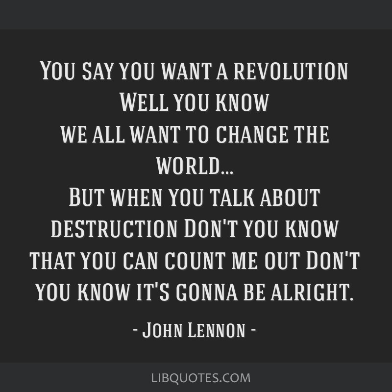 You say you want a revolution Well you know we all want to change the world... But when you talk about destruction Don't you know that you can count...
