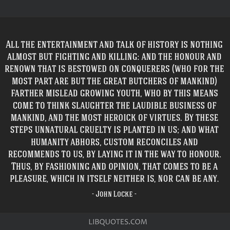 All the entertainment and talk of history is nothing almost but fighting and killing: and the honour and renown that is bestowed on conquerers (who...