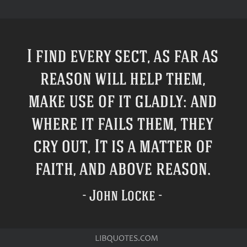 I find every sect, as far as reason will help them, make use of it gladly: and where it fails them, they cry out, It is a matter of faith, and above...