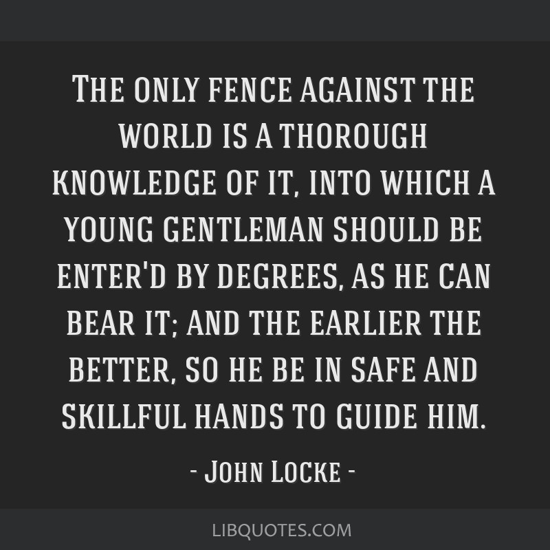The only fence against the world is a thorough knowledge of it, into which a young gentleman should be enter'd by degrees, as he can bear it; and the ...