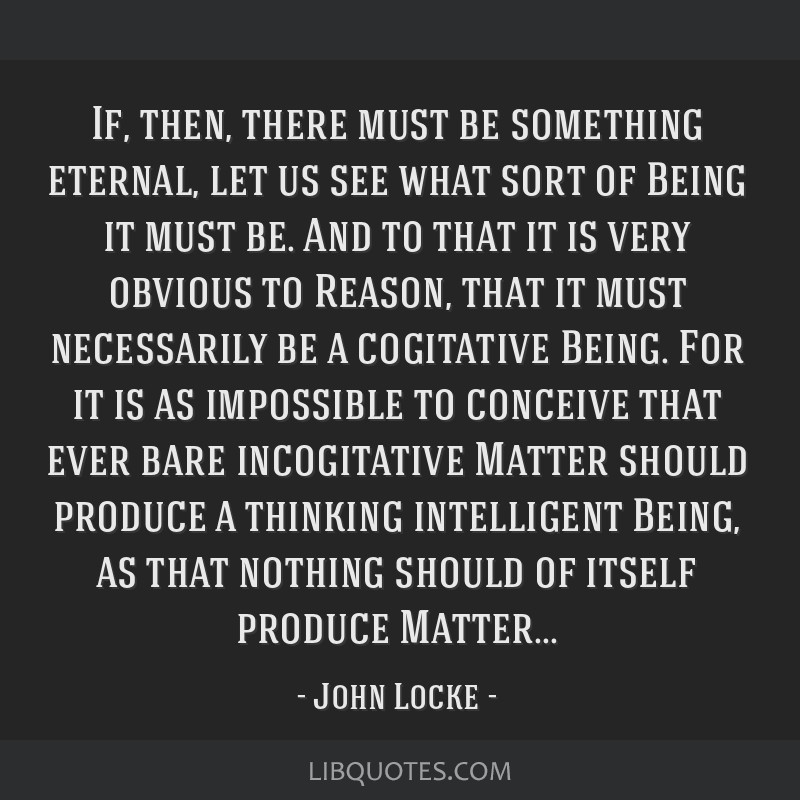 If, then, there must be something eternal, let us see what sort of Being it must be. And to that it is very obvious to Reason, that it must...