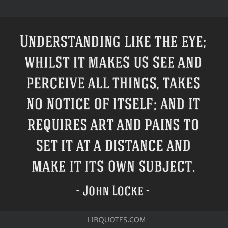 Understanding like the eye; whilst it makes us see and perceive all things, takes no notice of itself; and it requires art and pains to set it at a...