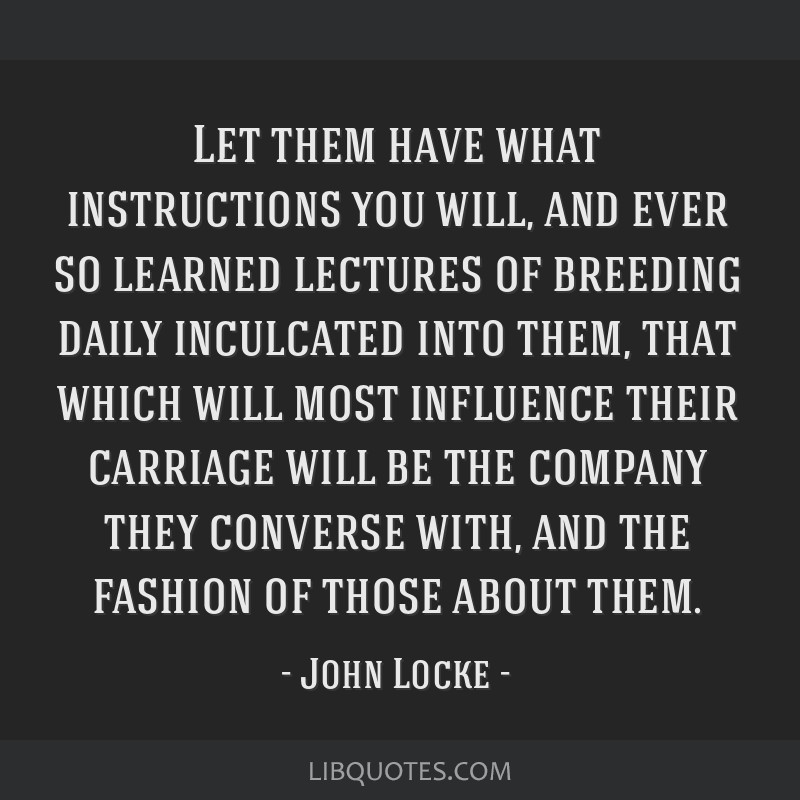 Let them have what instructions you will, and ever so learned lectures of breeding daily inculcated into them, that which will most influence their...