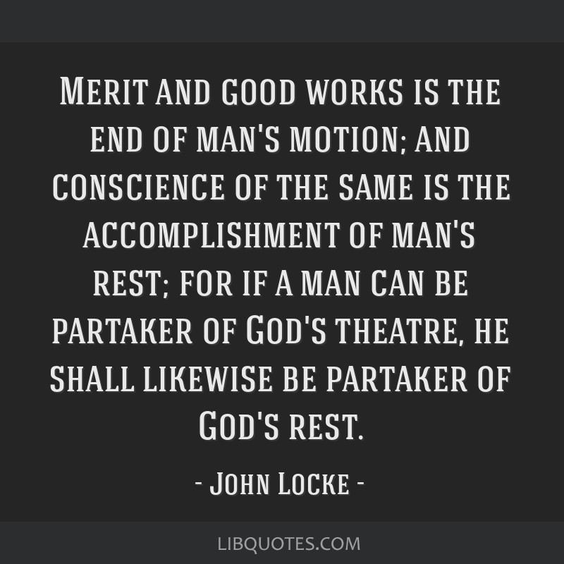 Merit and good works is the end of man's motion; and conscience of the same is the accomplishment of man's rest; for if a man can be partaker of...