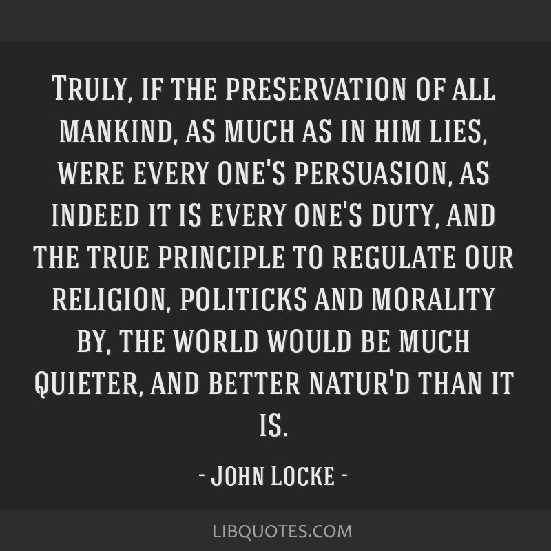 Truly, if the preservation of all mankind, as much as in him lies, were every one's persuasion, as indeed it is every one's duty, and the true...