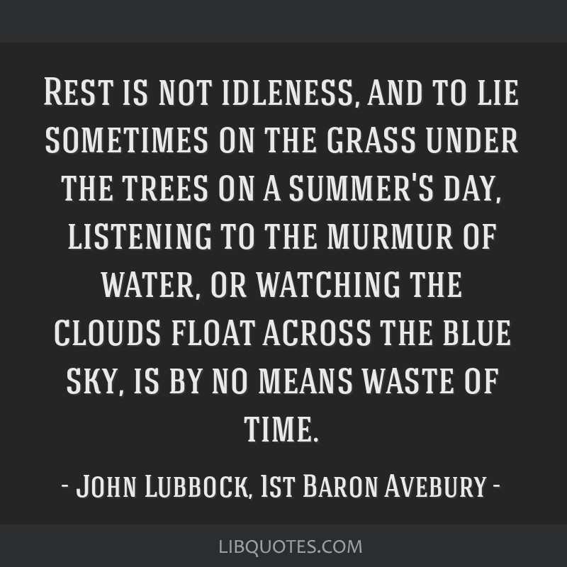 Rest is not idleness, and to lie sometimes on the grass under the trees on a summer's day, listening to the murmur of water, or watching the clouds...