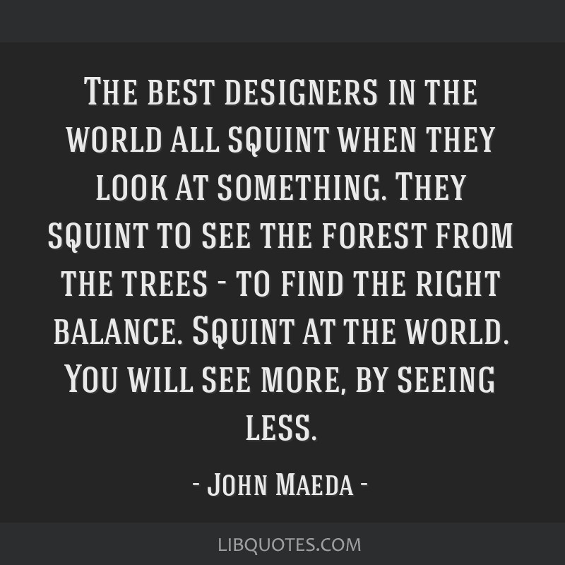 The best designers in the world all squint when they look at something. They squint to see the forest from the trees - to find the right balance....