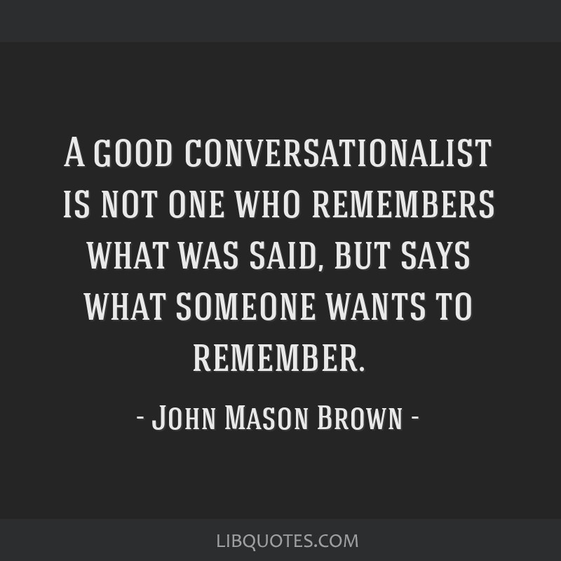 A good conversationalist is not one who remembers what was said, but says what someone wants to remember.