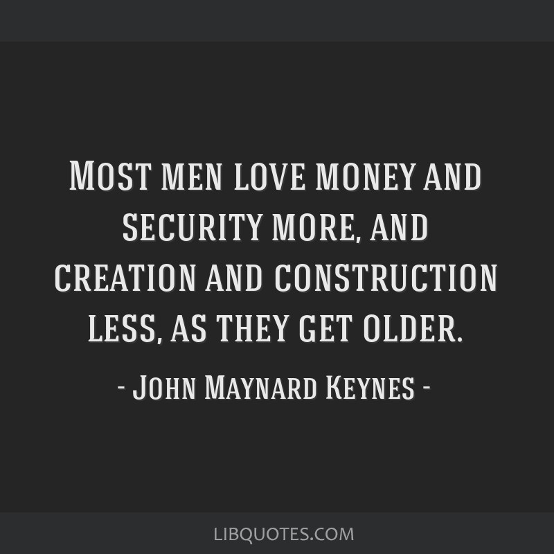 Most men love money and security more, and creation and construction less, as they get older.