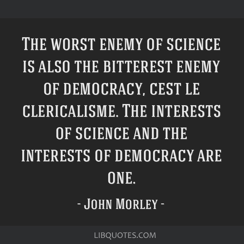 The worst enemy of science is also the bitterest enemy of democracy, cest le clericalisme. The interests of science and the interests of democracy...