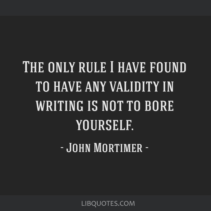 The only rule I have found to have any validity in writing is not to bore yourself.