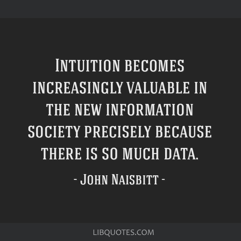 Intuition becomes increasingly valuable in the new information society precisely because there is so much data.