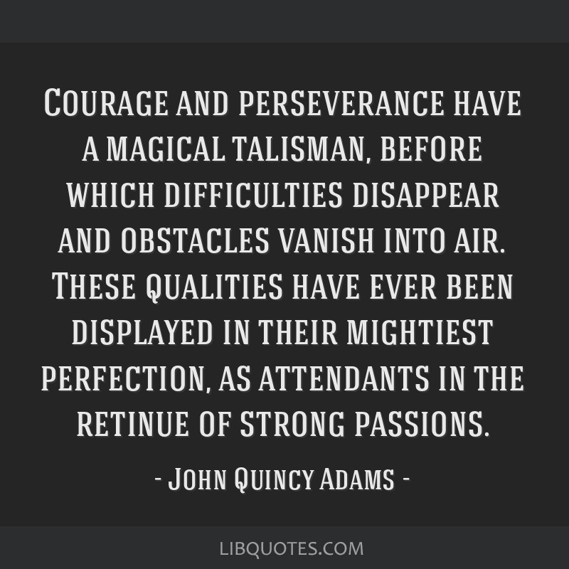Courage and perseverance have a magical talisman, before which difficulties disappear and obstacles vanish into air. These qualities have ever been...